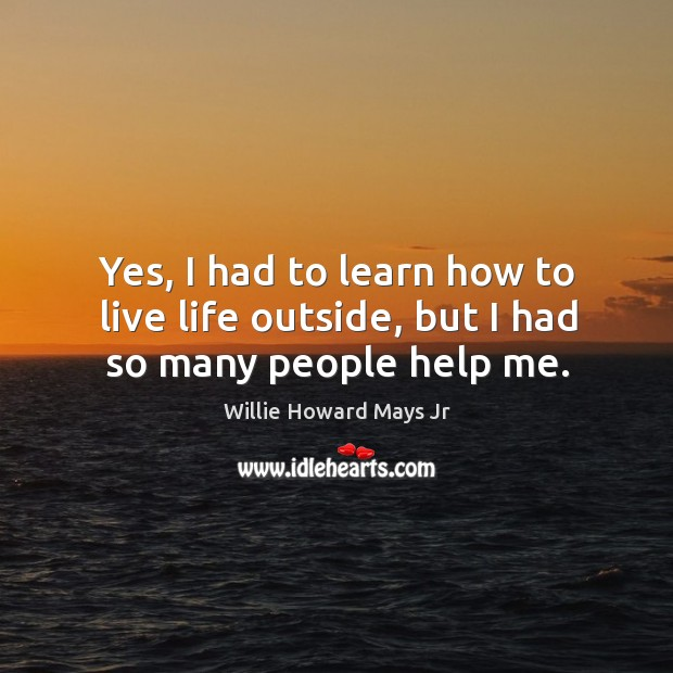 Yes, I had to learn how to live life outside, but I had so many people help me. Image