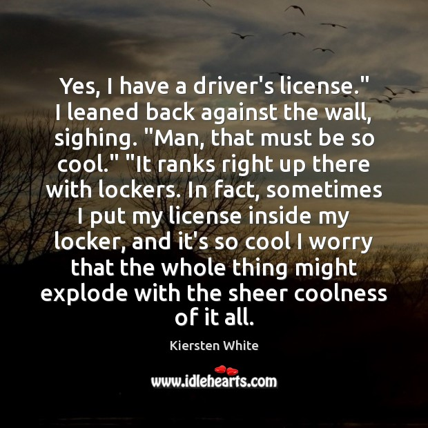 """Image, Yes, I have a driver's license."""" I leaned back against the wall,"""