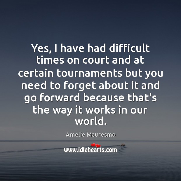 Image, Yes, I have had difficult times on court and at certain tournaments