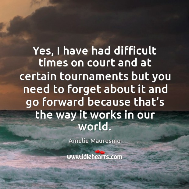 Image, Yes, I have had difficult times on court and at certain tournaments but you need to forget about it