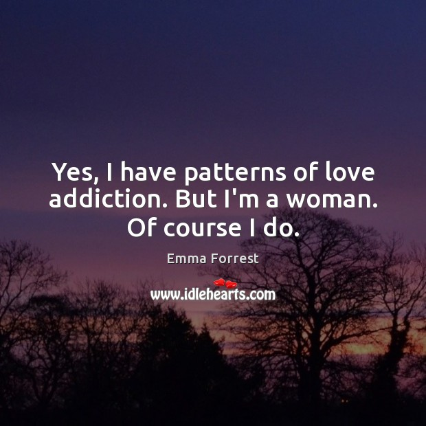 Emma Forrest Picture Quote image saying: Yes, I have patterns of love addiction. But I'm a woman. Of course I do.