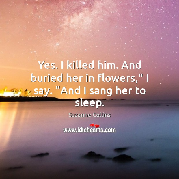 """Yes. I killed him. And buried her in flowers,"""" I say. """"And I sang her to sleep. Image"""