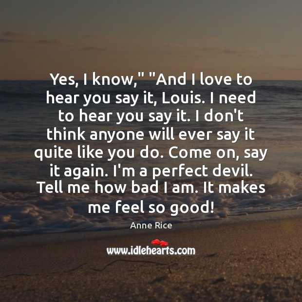 """Yes, I know,"""" """"And I love to hear you say it, Louis. Anne Rice Picture Quote"""
