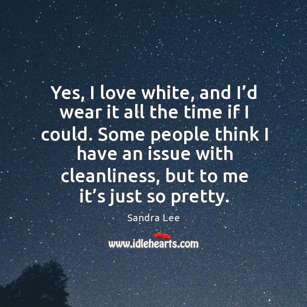 Yes, I love white, and I'd wear it all the time if I could. Some people think Image