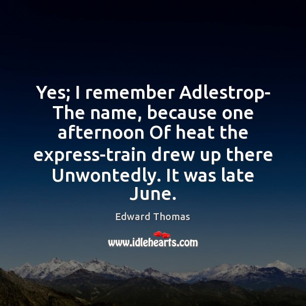 Yes; I remember Adlestrop- The name, because one afternoon Of heat the Image