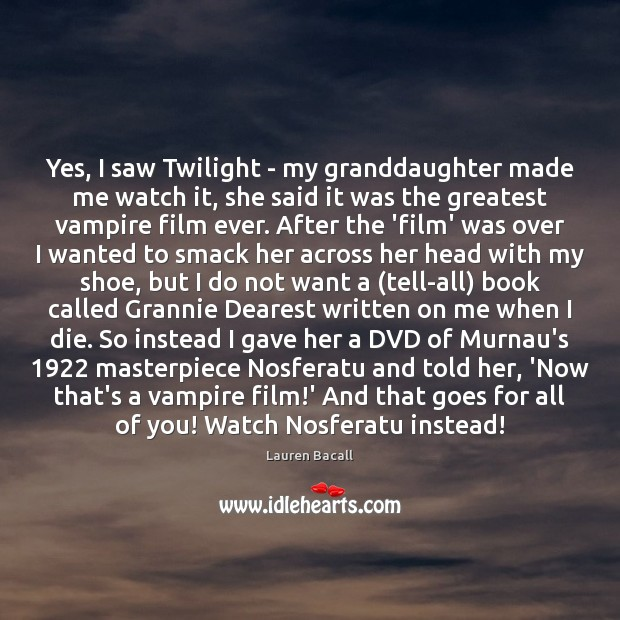Yes, I saw Twilight – my granddaughter made me watch it, she Lauren Bacall Picture Quote