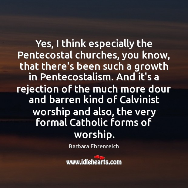 Yes, I think especially the Pentecostal churches, you know, that there's been Barbara Ehrenreich Picture Quote