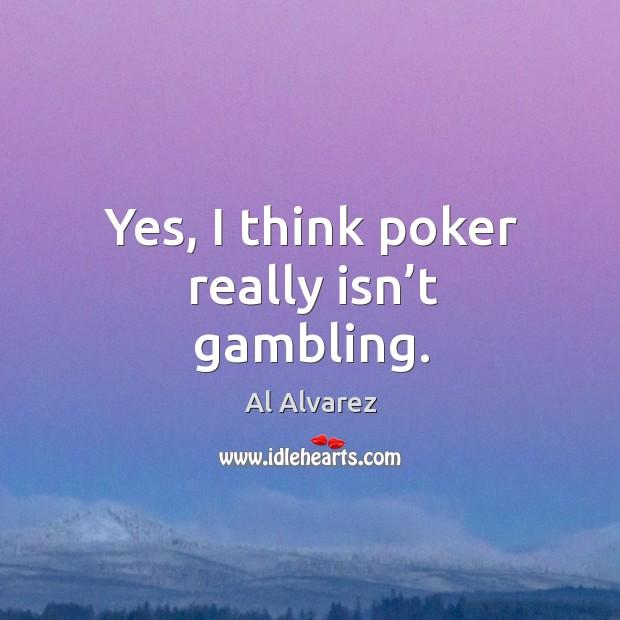 Yes, I think poker really isn't gambling. Image