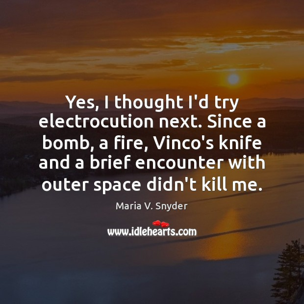 Yes, I thought I'd try electrocution next. Since a bomb, a fire, Image