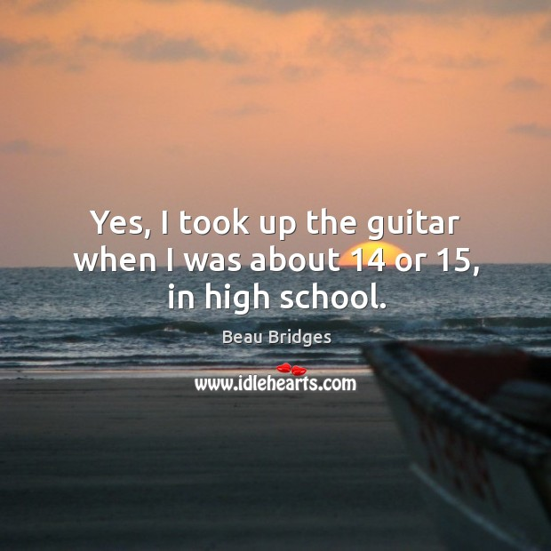 Yes, I took up the guitar when I was about 14 or 15, in high school. Beau Bridges Picture Quote
