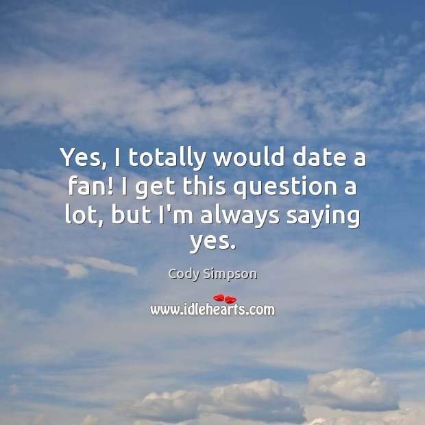 Yes, I totally would date a fan! I get this question a lot, but I'm always saying yes. Cody Simpson Picture Quote