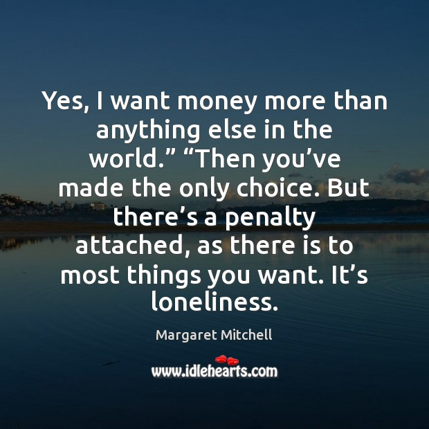 """Yes, I want money more than anything else in the world."""" """"Then Margaret Mitchell Picture Quote"""