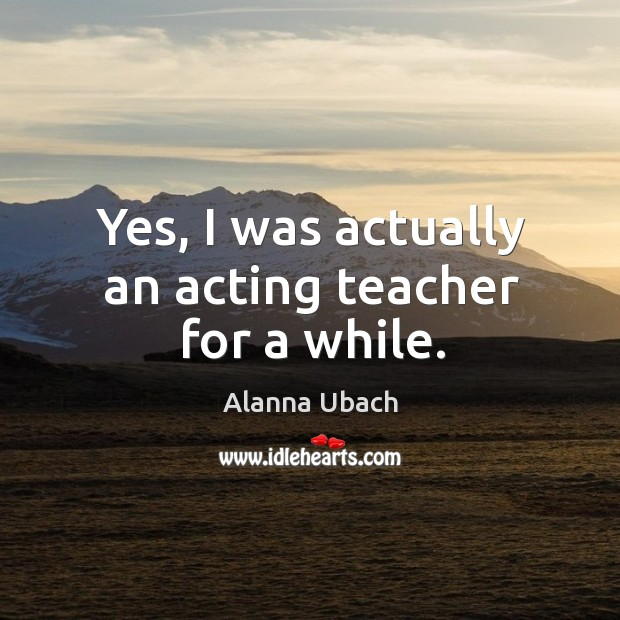 Image, Yes, I was actually an acting teacher for a while.