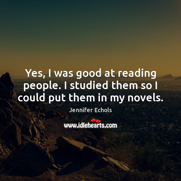 Yes, I was good at reading people. I studied them so I could put them in my novels. Image