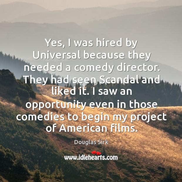 Yes, I was hired by universal because they needed a comedy director. Douglas Sirk Picture Quote