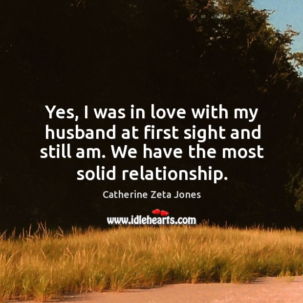 Yes, I was in love with my husband at first sight and still am. We have the most solid relationship. Catherine Zeta Jones Picture Quote