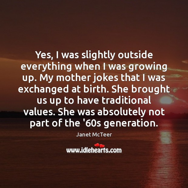 Yes, I was slightly outside everything when I was growing up. My Image