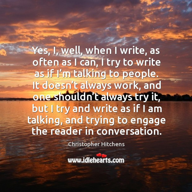 Yes, i, well, when I write, as often as I can, I try to write as if I'm talking to people. Image