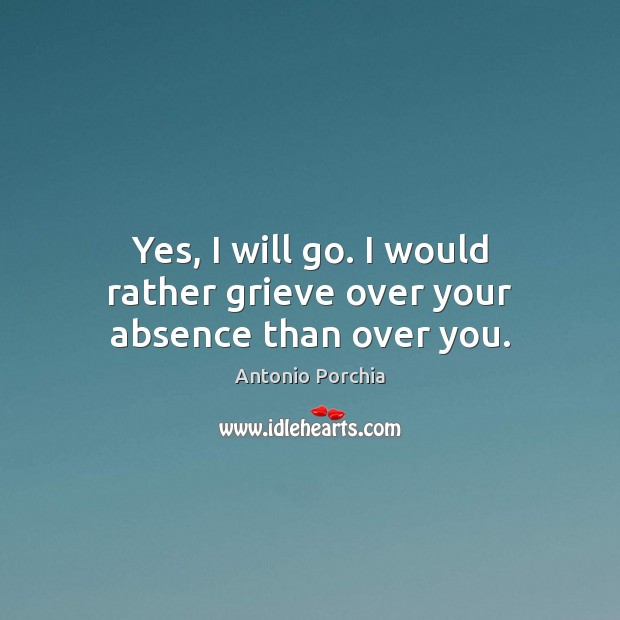 Image, Yes, I will go. I would rather grieve over your absence than over you.