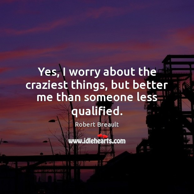 Image, Yes, I worry about the craziest things, but better me than someone less qualified.