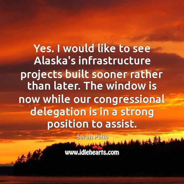 Yes. I would like to see Alaska's infrastructure projects built sooner rather Sarah Palin Picture Quote