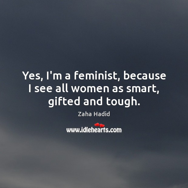 Yes, I'm a feminist, because I see all women as smart, gifted and tough. Zaha Hadid Picture Quote