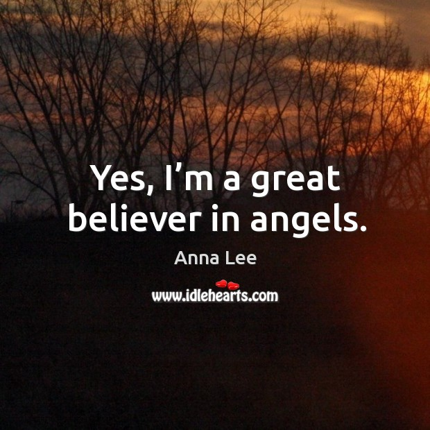 Image, Yes, I'm a great believer in angels.