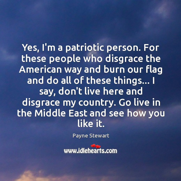 Yes, I'm a patriotic person. For these people who disgrace the American Image