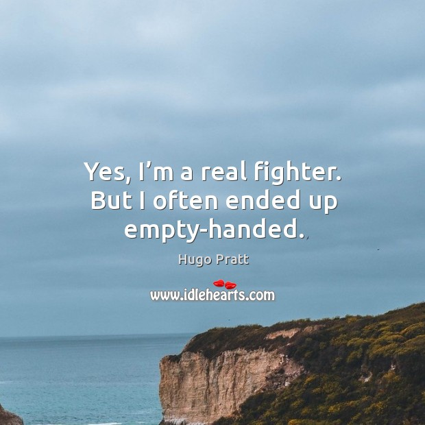 Yes, I'm a real fighter. But I often ended up empty-handed. Hugo Pratt Picture Quote