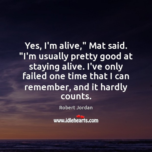 """Yes, I'm alive,"""" Mat said. """"I'm usually pretty good at staying alive. Robert Jordan Picture Quote"""