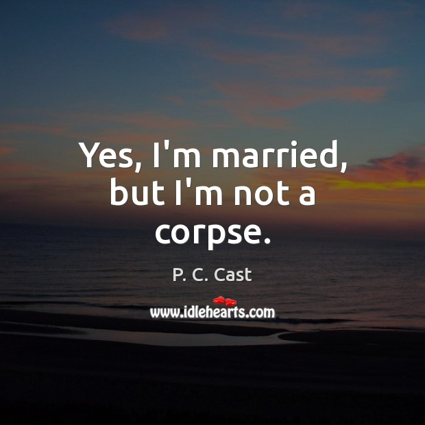 Yes, I'm married, but I'm not a corpse. Image