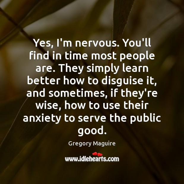 Yes, I'm nervous. You'll find in time most people are. They simply Image