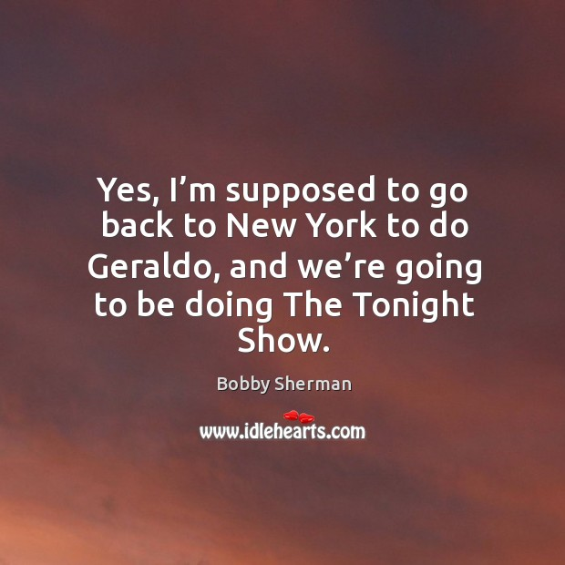 Image, Yes, I'm supposed to go back to new york to do geraldo, and we're going to be doing the tonight show.