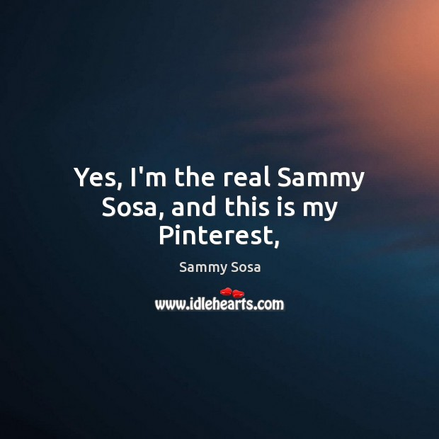 Yes, I'm the real Sammy Sosa, and this is my Pinterest, Sammy Sosa Picture Quote