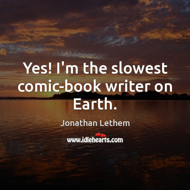 Image, Yes! I'm the slowest comic-book writer on Earth.