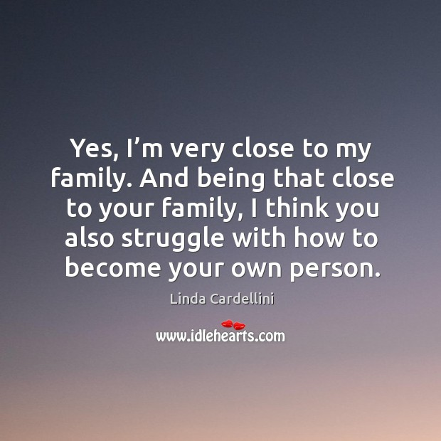 Image, Yes, I'm very close to my family. And being that close to your family