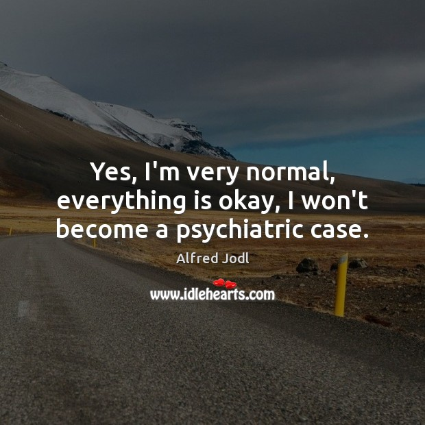 Yes, I'm very normal, everything is okay, I won't become a psychiatric case. Image
