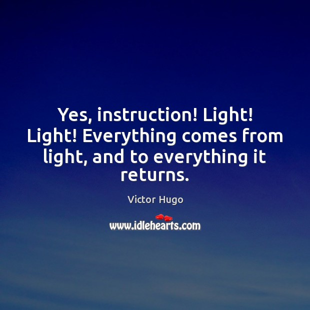 Yes, instruction! Light! Light! Everything comes from light, and to everything it returns. Image