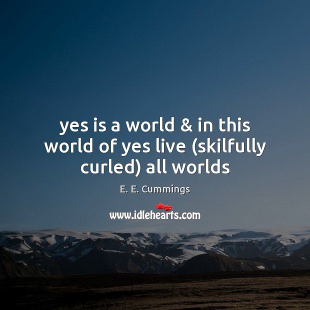 Yes is a world & in this world of yes live (skilfully curled) all worlds Image