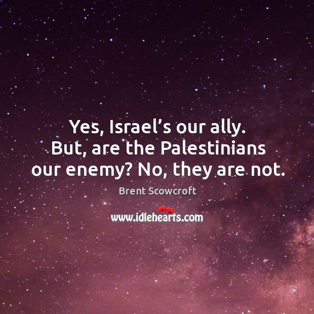 Yes, israel's our ally. But, are the palestinians our enemy? no, they are not. Brent Scowcroft Picture Quote