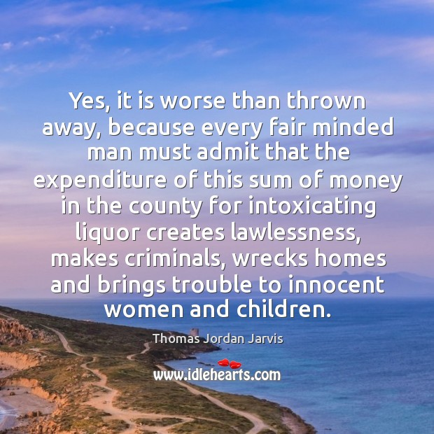 Yes, it is worse than thrown away, because every fair minded man must admit that Thomas Jordan Jarvis Picture Quote