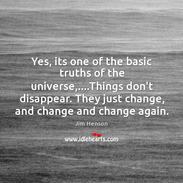 Yes, its one of the basic truths of the universe,….Things don't Jim Henson Picture Quote
