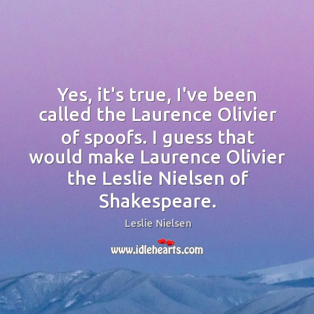 Yes, it's true, I've been called the Laurence Olivier of spoofs. I Leslie Nielsen Picture Quote