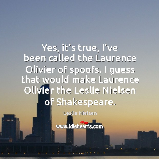 Yes, it's true, I've been called the laurence olivier of spoofs. Leslie Nielsen Picture Quote