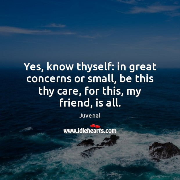 Yes, know thyself: in great concerns or small, be this thy care, Image