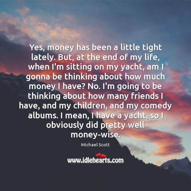 Yes, money has been a little tight lately. But, at the end Michael Scott Picture Quote