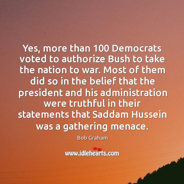 Yes, more than 100 democrats voted to authorize bush to take the nation to war. Image