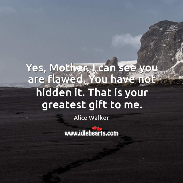 Yes, mother. I can see you are flawed. You have not hidden it. That is your greatest gift to me. Image