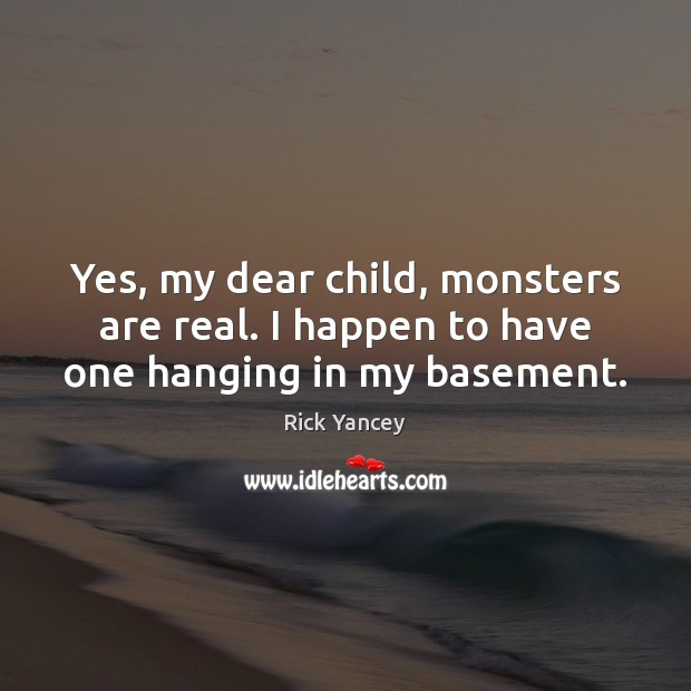 Yes, my dear child, monsters are real. I happen to have one hanging in my basement. Rick Yancey Picture Quote