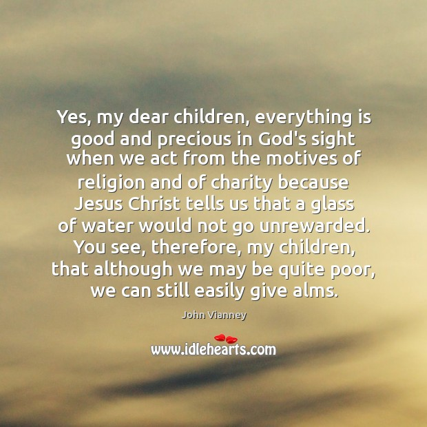 Yes, my dear children, everything is good and precious in God's sight Image